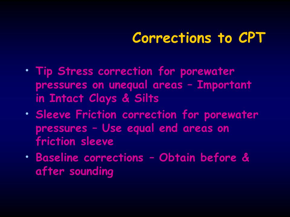 Corrections to CPT Tip Stress correction for porewater pressures on unequal areas – Important in Intact Clays & Silts.