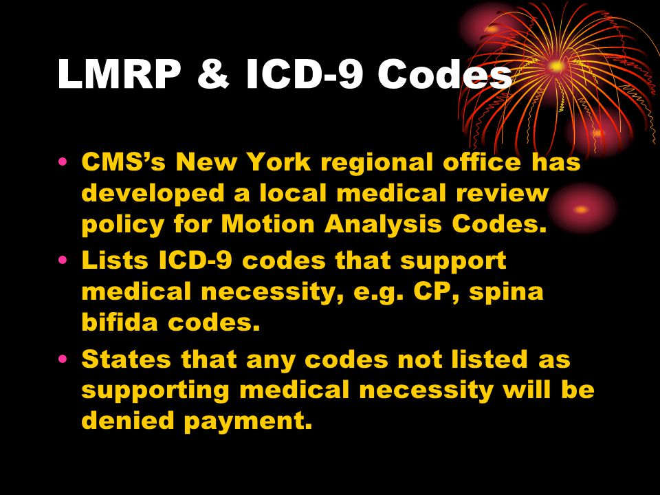 LMRP & ICD-9 Codes CMS's New York regional office has developed a local medical review policy for Motion Analysis Codes.