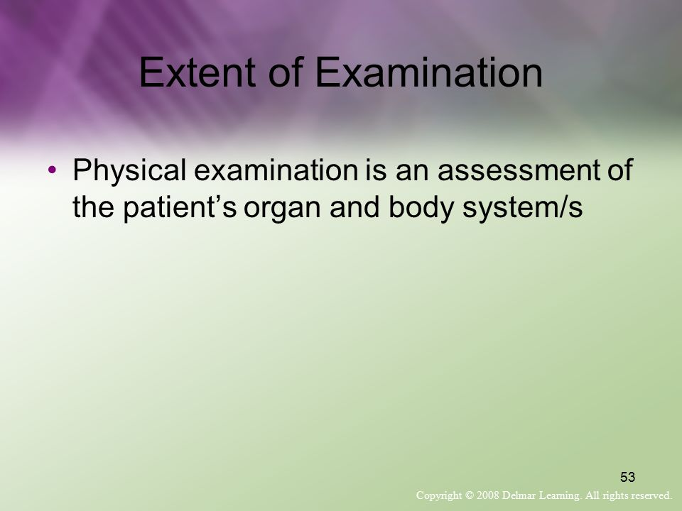 Extent of Examination Physical examination is an assessment of the patient's organ and body system/s.