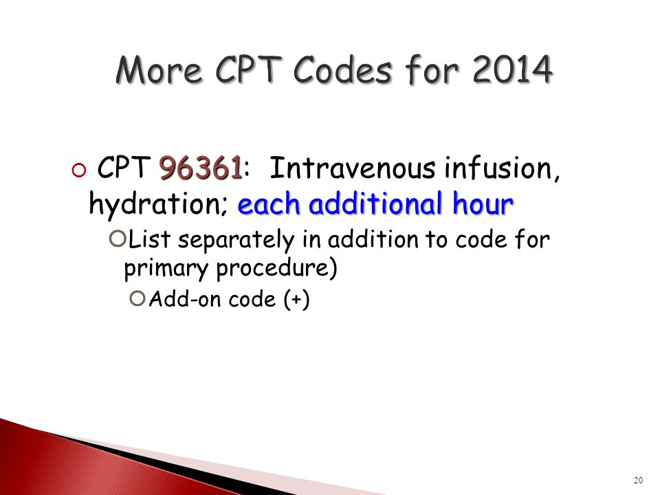 More CPT Codes for 2014 CPT 96361: Intravenous infusion, hydration; each additional hour.