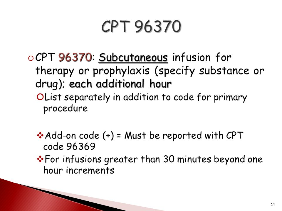 CPT 96370 CPT 96370: Subcutaneous infusion for therapy or prophylaxis (specify substance or drug); each additional hour.