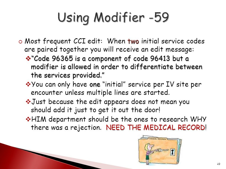 Using Modifier -59 Most frequent CCI edit: When two initial service codes are paired together you will receive an edit message: