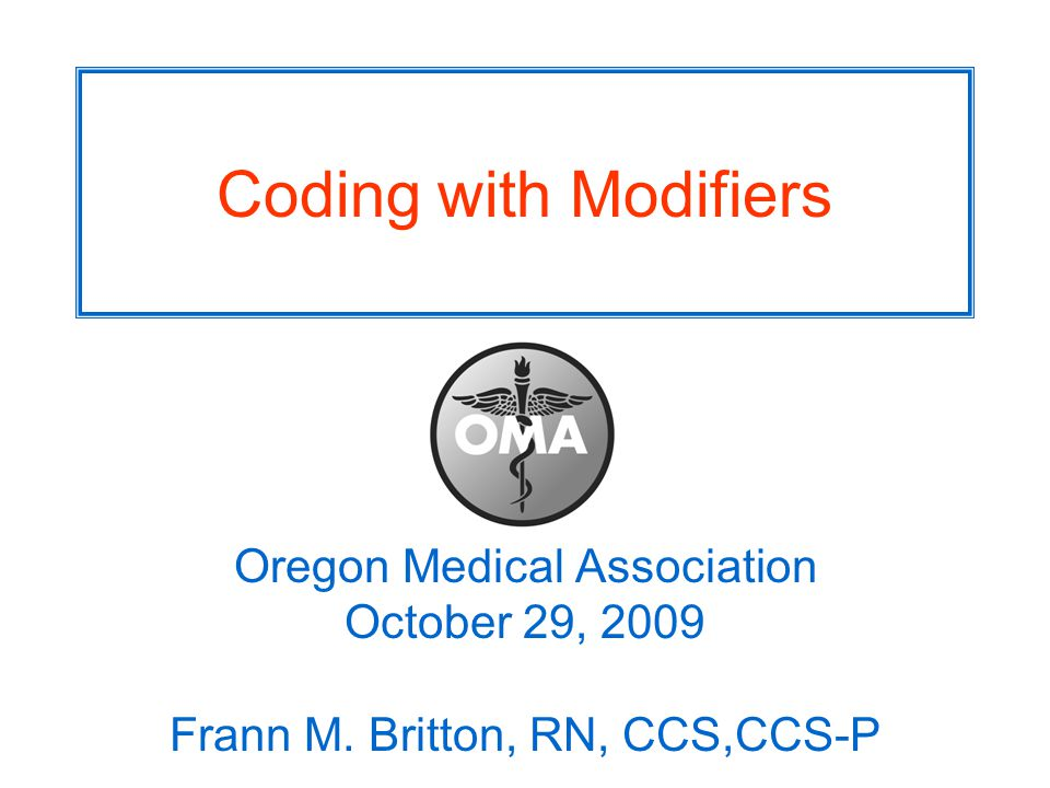 Coding with Modifiers Oregon Medical Association October 29, 2009