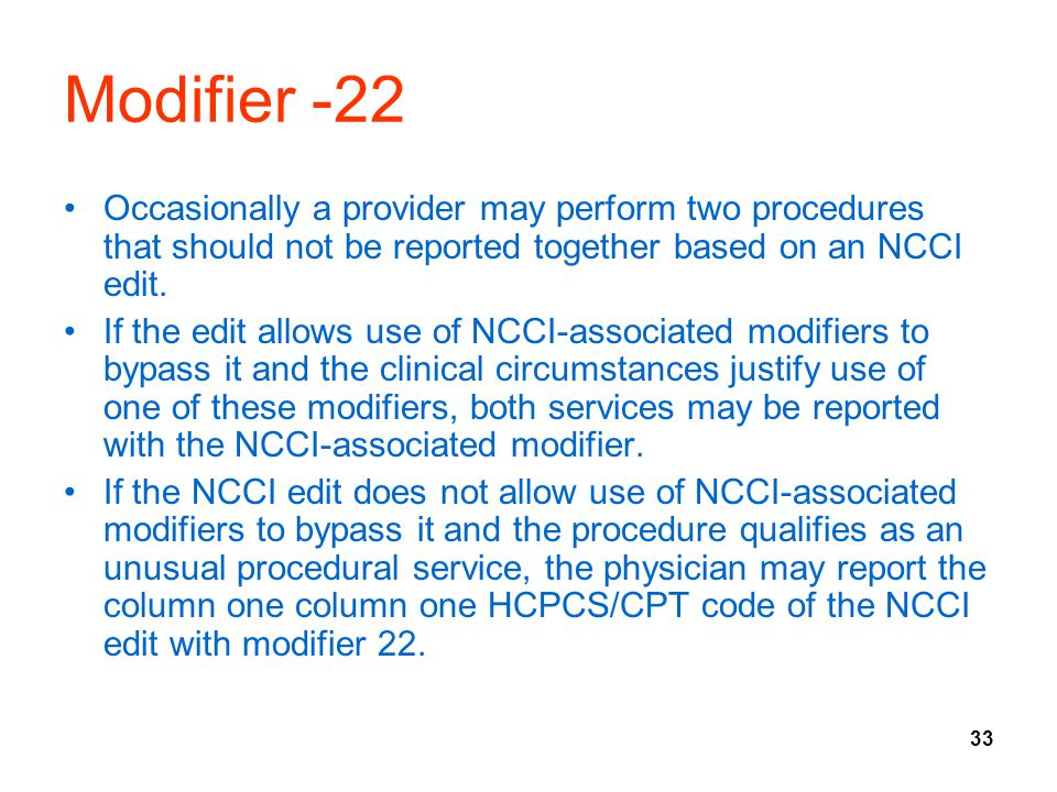 Modifier -22 Occasionally a provider may perform two procedures that should not be reported together based on an NCCI edit.