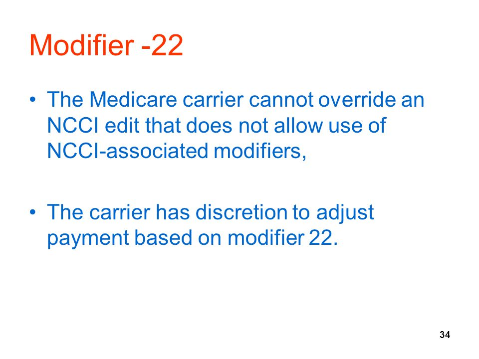 Modifier -22 The Medicare carrier cannot override an NCCI edit that does not allow use of NCCI-associated modifiers,