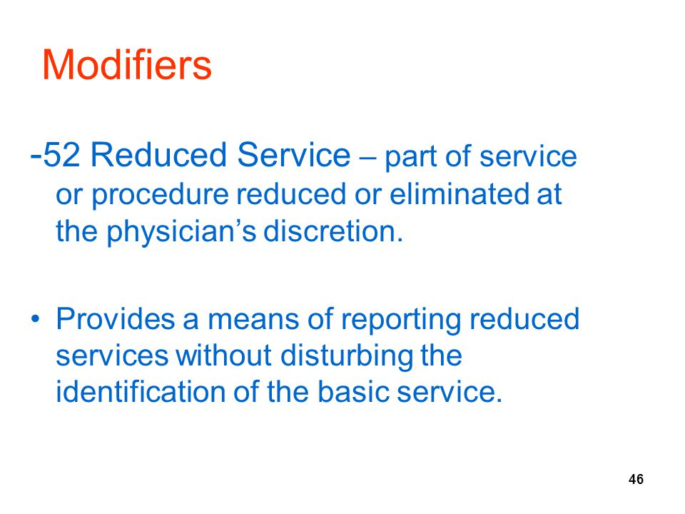 Modifiers -52 Reduced Service – part of service or procedure reduced or eliminated at the physician's discretion.