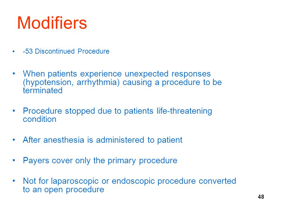 Modifiers -53 Discontinued Procedure. When patients experience unexpected responses (hypotension, arrhythmia) causing a procedure to be terminated.