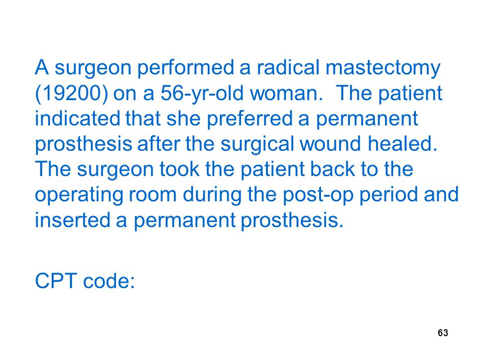 A surgeon performed a radical mastectomy (19200) on a 56-yr-old woman