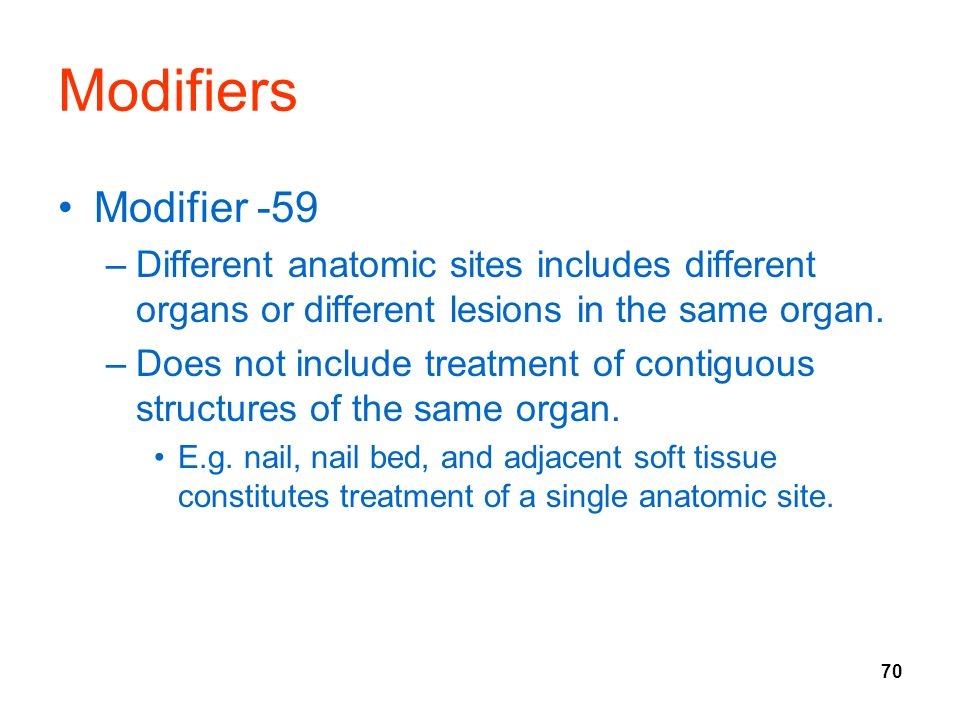 Modifiers Modifier -59. Different anatomic sites includes different organs or different lesions in the same organ.