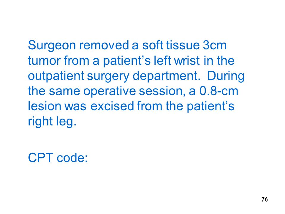 Surgeon removed a soft tissue 3cm tumor from a patient's left wrist in the outpatient surgery department. During the same operative session, a 0.8-cm lesion was excised from the patient's right leg.