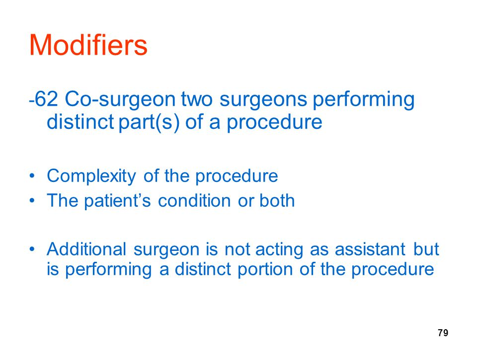 Modifiers -62 Co-surgeon two surgeons performing distinct part(s) of a procedure. Complexity of the procedure.