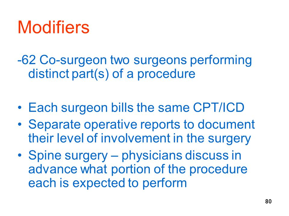 Modifiers -62 Co-surgeon two surgeons performing distinct part(s) of a procedure. Each surgeon bills the same CPT/ICD.