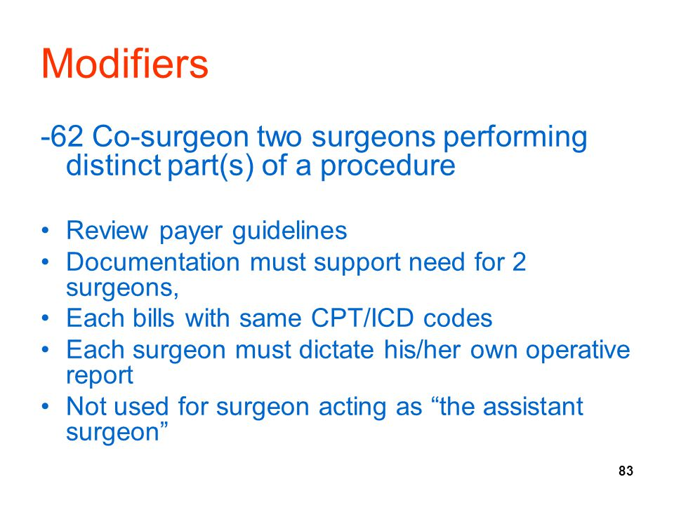 Modifiers -62 Co-surgeon two surgeons performing distinct part(s) of a procedure. Review payer guidelines.