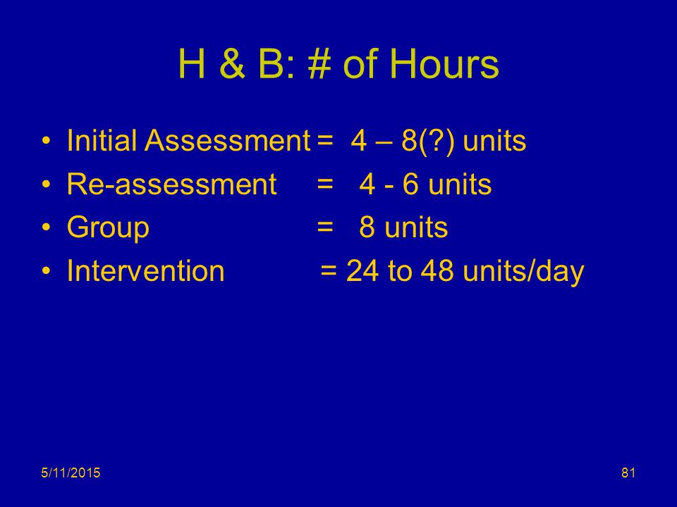 H & B: # of Hours Initial Assessment = 4 – 8( ) units