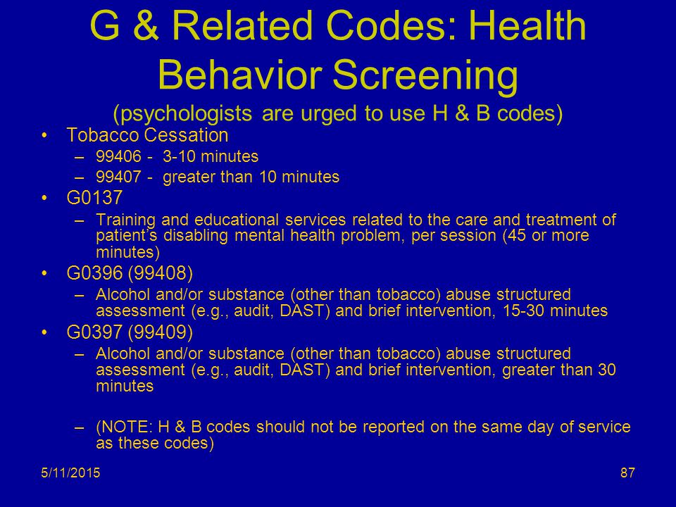 G & Related Codes: Health Behavior Screening (psychologists are urged to use H & B codes)