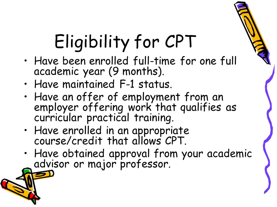 Eligibility for CPT Have been enrolled full-time for one full academic year (9 months). Have maintained F-1 status.
