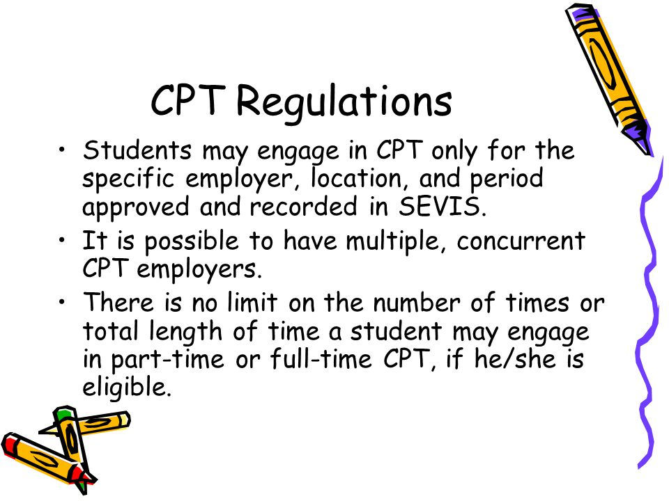 CPT Regulations Students may engage in CPT only for the specific employer, location, and period approved and recorded in SEVIS.