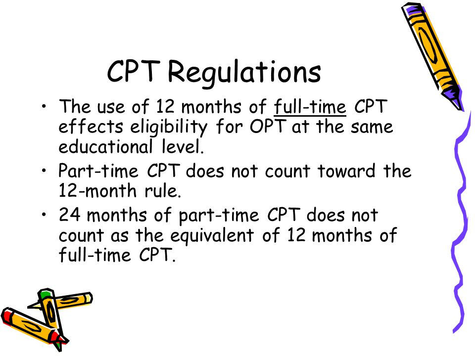CPT Regulations The use of 12 months of full-time CPT effects eligibility for OPT at the same educational level.
