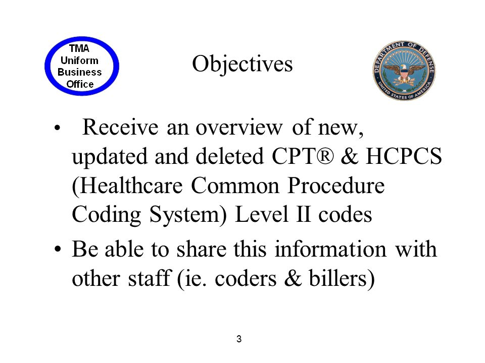 Objectives Receive an overview of new, updated and deleted CPT® & HCPCS (Healthcare Common Procedure Coding System) Level II codes.
