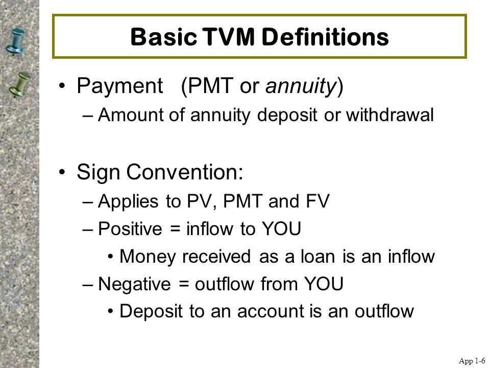 Basic TVM Definitions Payment (PMT or annuity) Sign Convention: