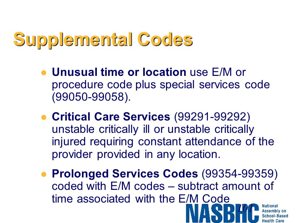 Supplemental Codes Unusual time or location use E/M or procedure code plus special services code (99050-99058).