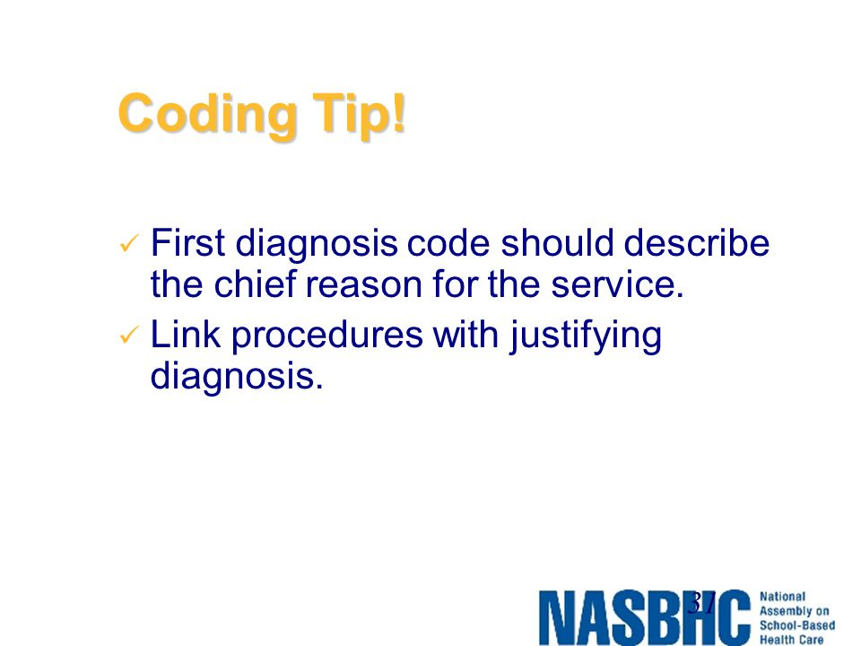 Coding Tip! First diagnosis code should describe the chief reason for the service. Link procedures with justifying diagnosis.