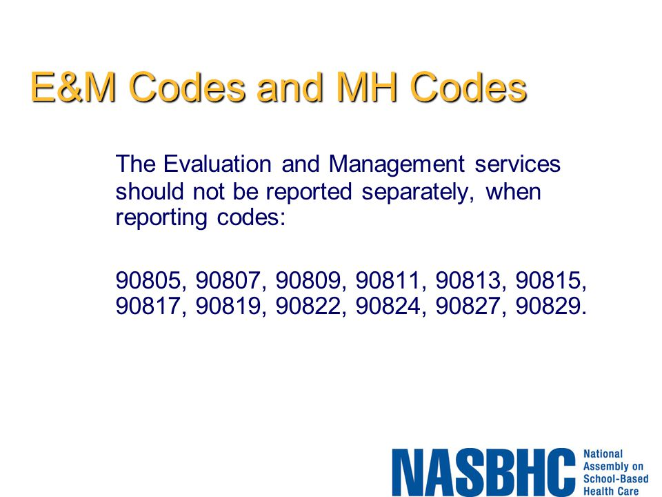 E&M Codes and MH Codes The Evaluation and Management services should not be reported separately, when reporting codes: