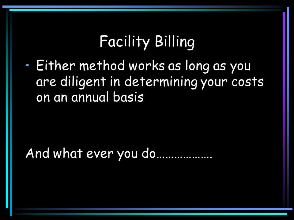 Facility Billing Either method works as long as you are diligent in determining your costs on an annual basis.
