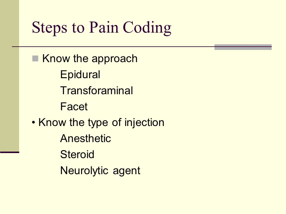 Steps to Pain Coding Know the approach Epidural Transforaminal Facet