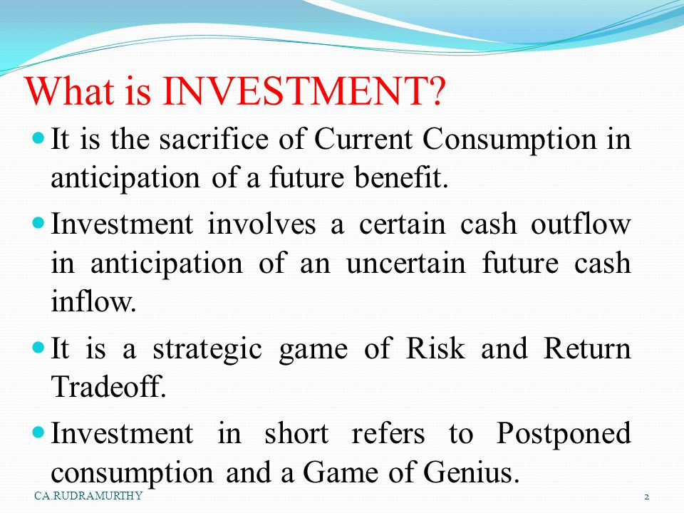 What is INVESTMENT It is the sacrifice of Current Consumption in anticipation of a future benefit.