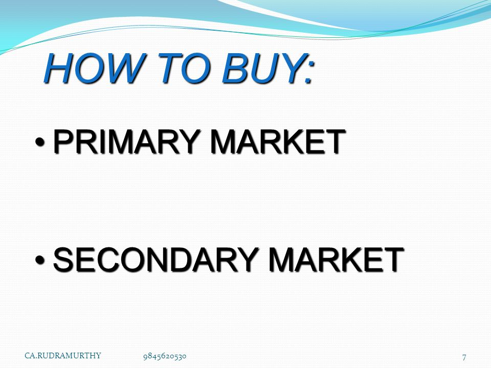 HOW TO BUY: PRIMARY MARKET SECONDARY MARKET CA.RUDRAMURTHY 9845620530