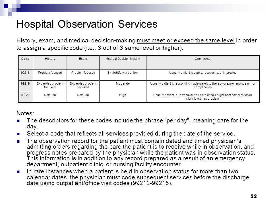 Hospital Observation Services History, exam, and medical decision-making must meet or exceed the same level in order to assign a specific code (i.e., 3 out of 3 same level or higher).