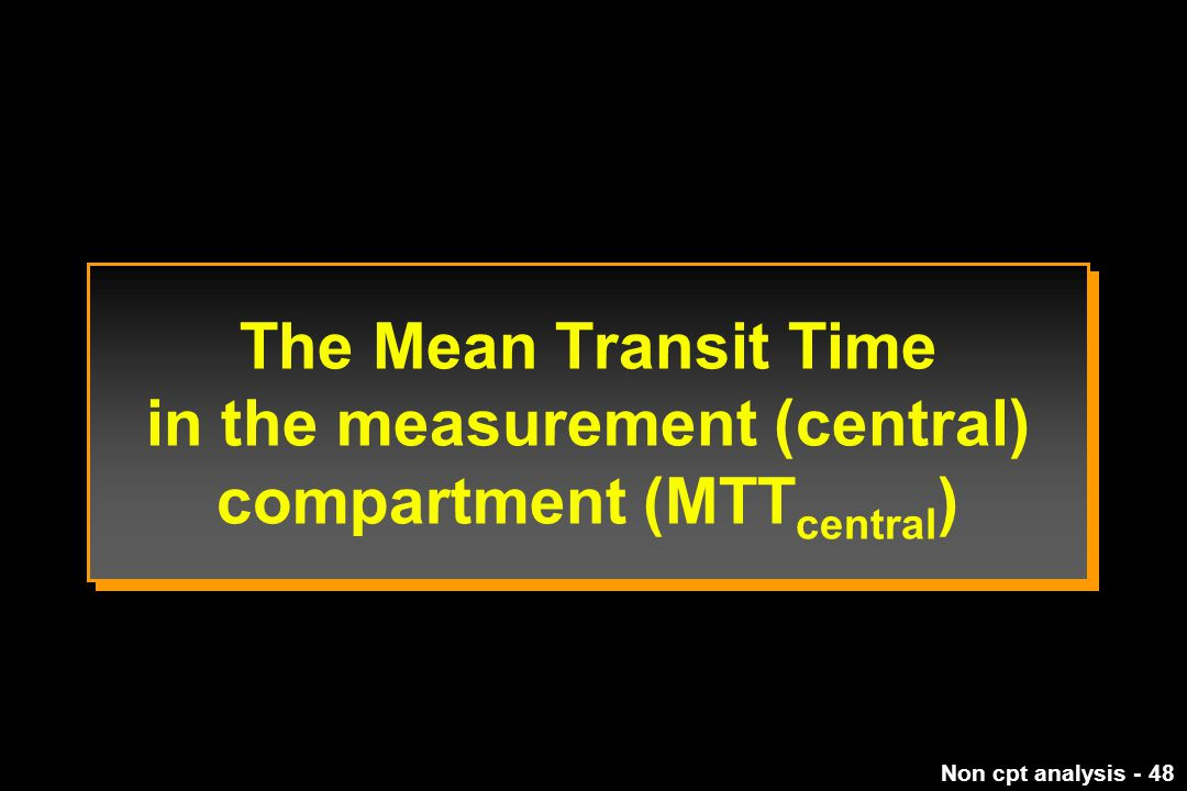 The Mean Transit Time in the measurement (central) compartment (MTTcentral)