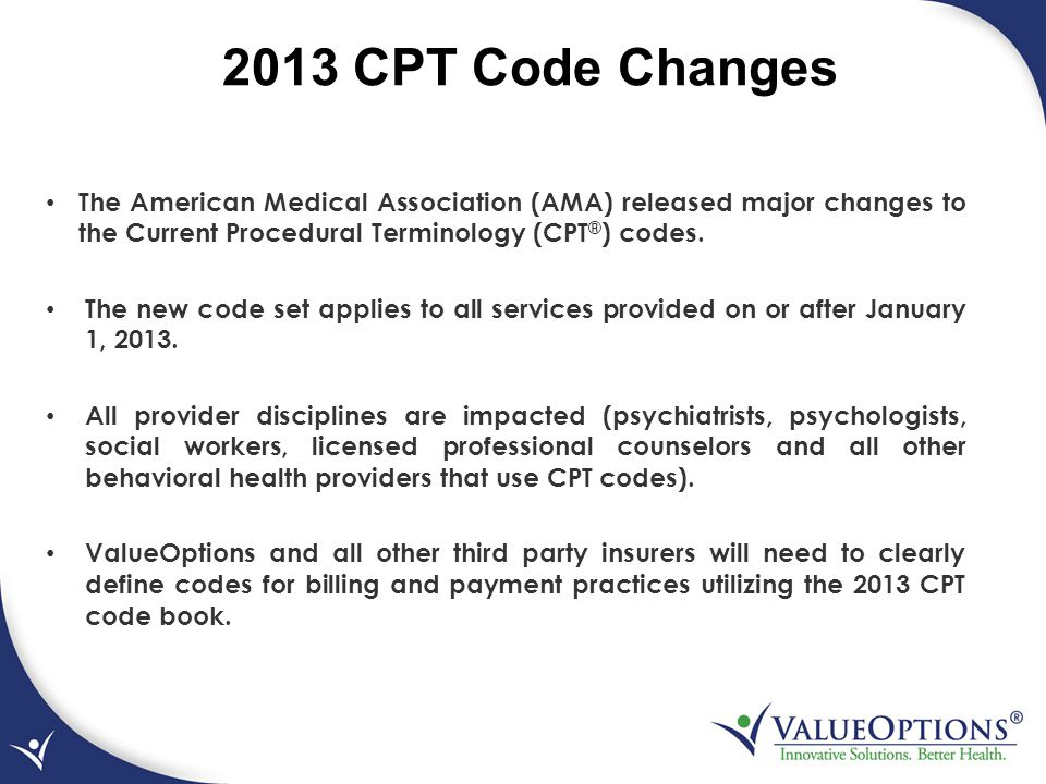 2013 CPT Code Changes The American Medical Association (AMA) released major changes to the Current Procedural Terminology (CPT®) codes.