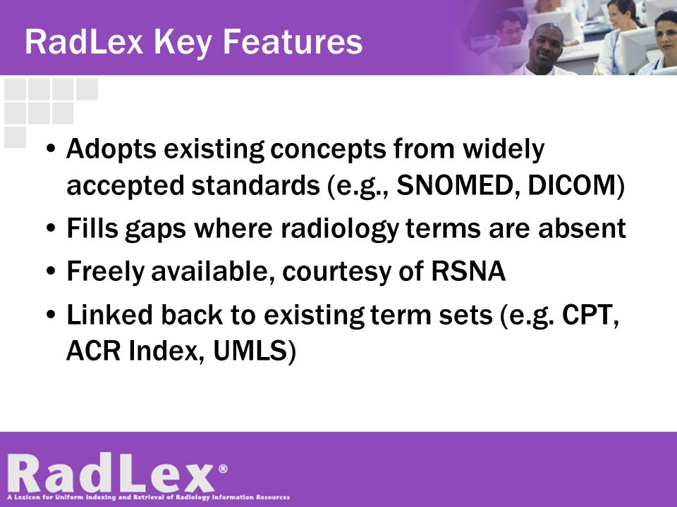 RadLex Key Features Adopts existing concepts from widely accepted standards (e.g., SNOMED, DICOM) Fills gaps where radiology terms are absent.