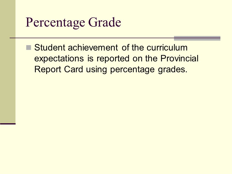 Percentage Grade Student achievement of the curriculum expectations is reported on the Provincial Report Card using percentage grades.