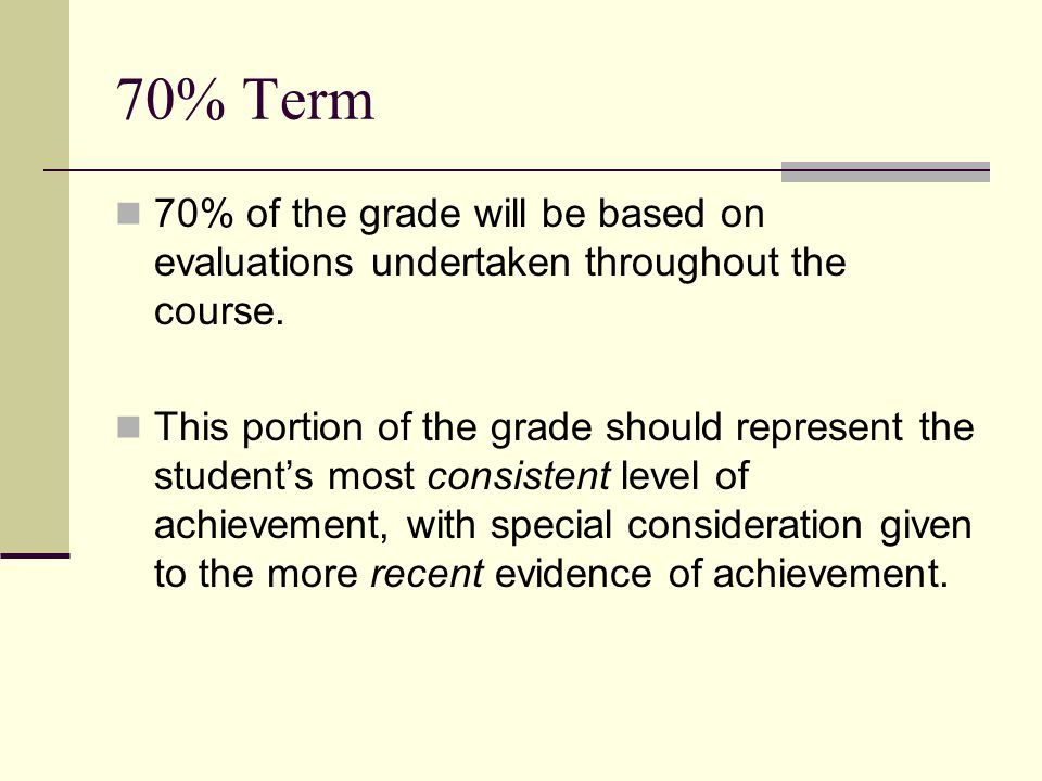 70% Term 70% of the grade will be based on evaluations undertaken throughout the course.