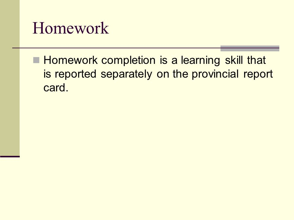 Homework Homework completion is a learning skill that is reported separately on the provincial report card.