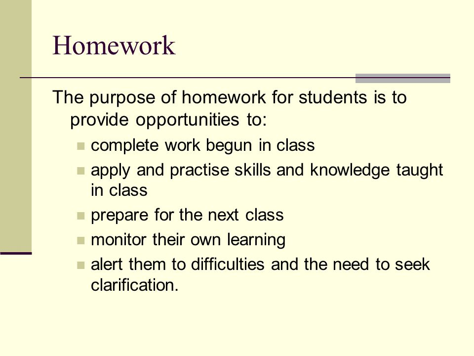 Homework The purpose of homework for students is to provide opportunities to: complete work begun in class.