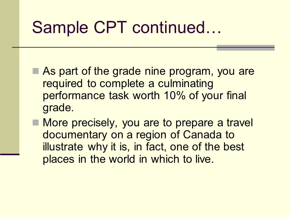 Sample CPT continued… As part of the grade nine program, you are required to complete a culminating performance task worth 10% of your final grade.