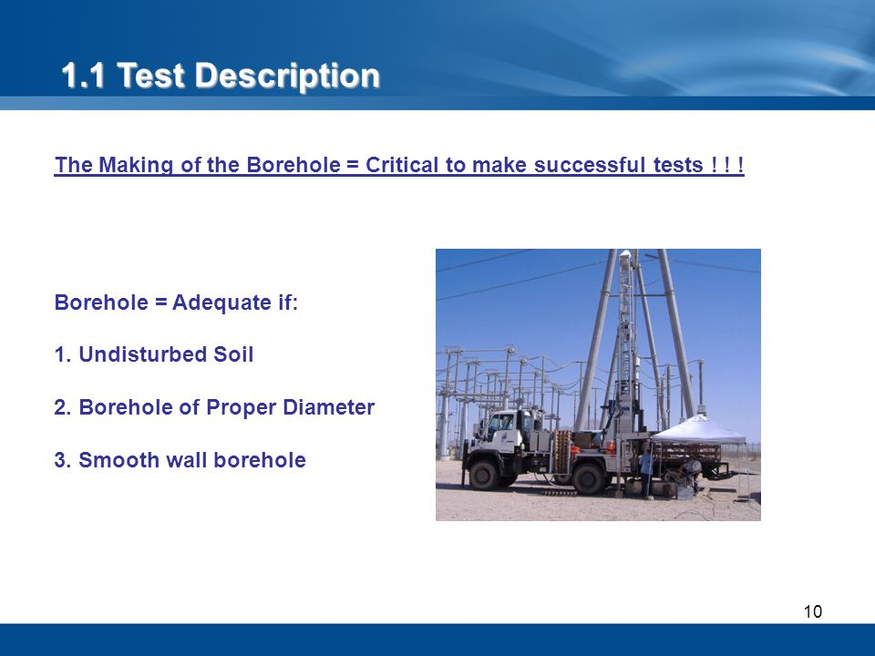 1.1 Test Description The Making of the Borehole = Critical to make successful tests ! ! ! Borehole = Adequate if: