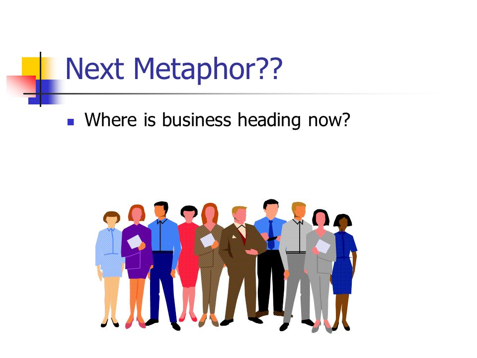 Next Metaphor Where is business heading now