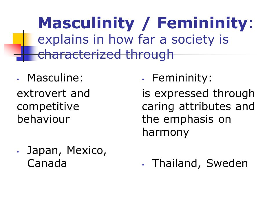 Masculinity / Femininity: explains in how far a society is characterized through