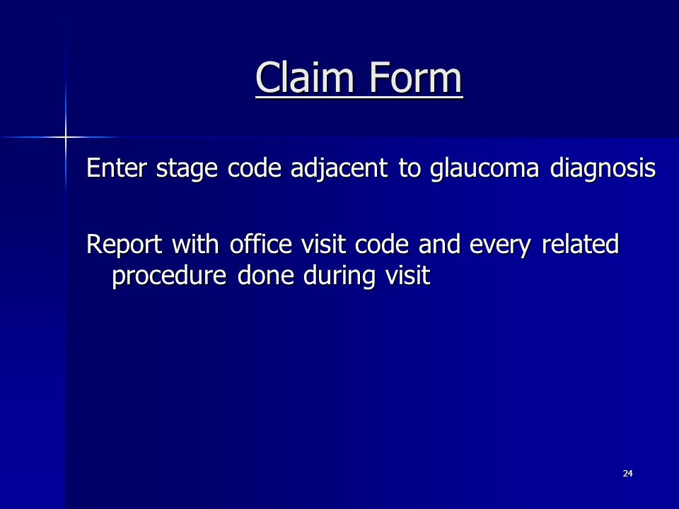 Claim Form Enter stage code adjacent to glaucoma diagnosis Report with office visit code and every related procedure done during visit