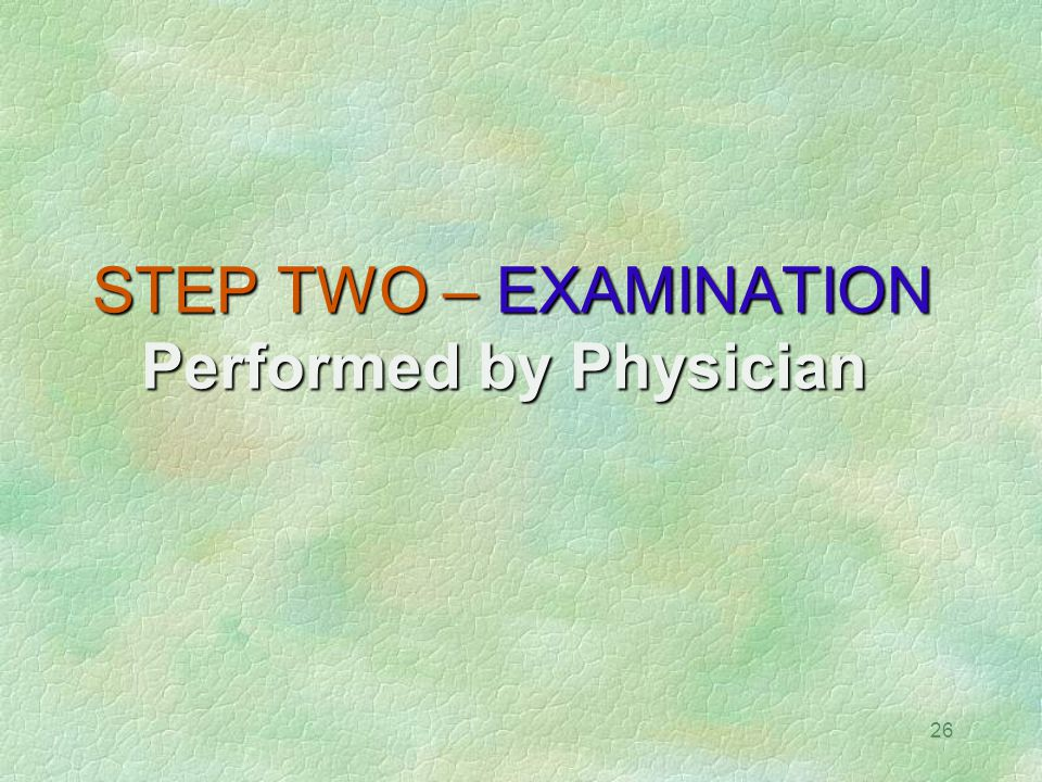 STEP TWO – EXAMINATION Performed by Physician