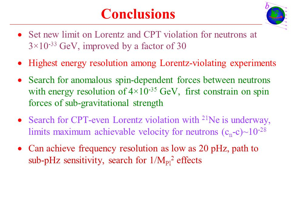 Conclusions Set new limit on Lorentz and CPT violation for neutrons at 3×10-33 GeV, improved by a factor of 30.