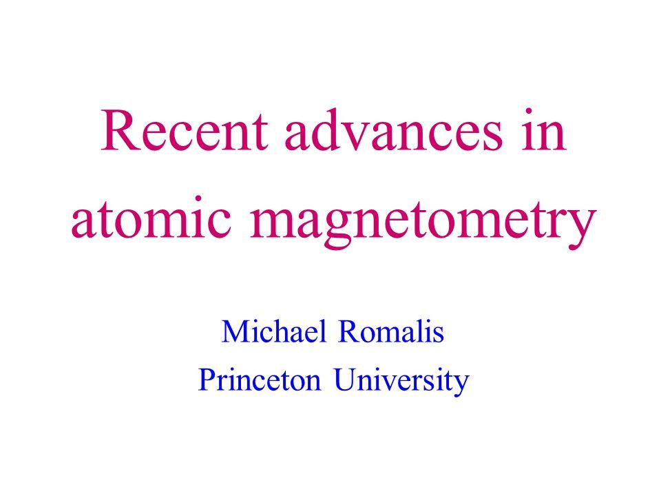 Recent advances in atomic magnetometry Michael Romalis Princeton University
