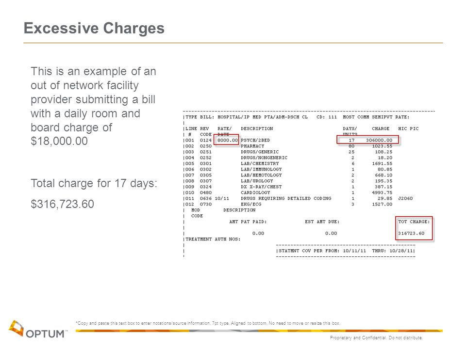 Excessive Charges This is an example of an out of network facility provider submitting a bill with a daily room and board charge of $18,000.00.
