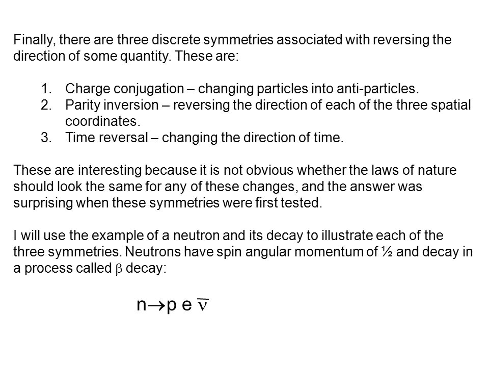 Finally, there are three discrete symmetries associated with reversing the direction of some quantity. These are: