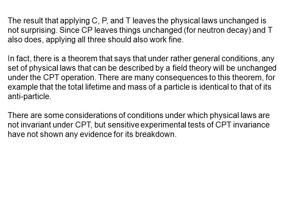 The result that applying C, P, and T leaves the physical laws unchanged is not surprising. Since CP leaves things unchanged (for neutron decay) and T also does, applying all three should also work fine.
